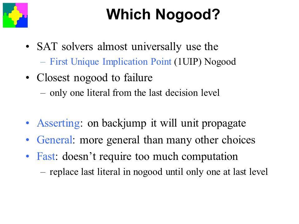 Which Nogood? SAT solvers almost universally use the –First Unique Implication Point (1UIP) Nogood Closest nogood to failure –only one literal from th