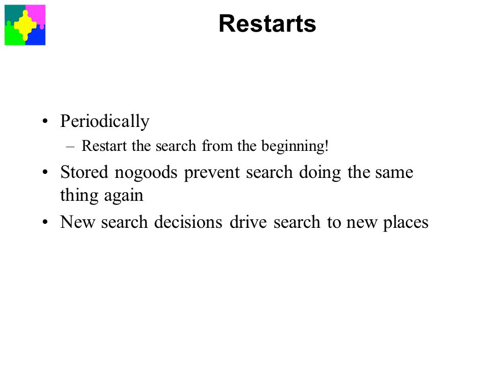 Restarts Periodically –Restart the search from the beginning! Stored nogoods prevent search doing the same thing again New search decisions drive sear