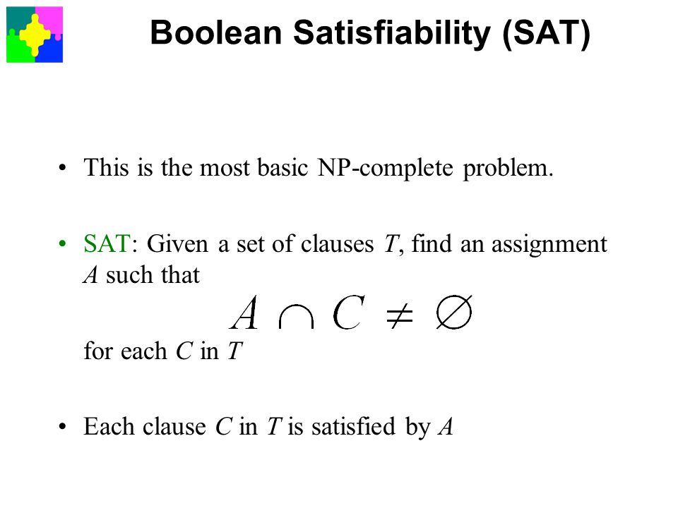 Boolean Satisfiability (SAT) This is the most basic NP-complete problem. SAT: Given a set of clauses T, find an assignment A such that for each C in T