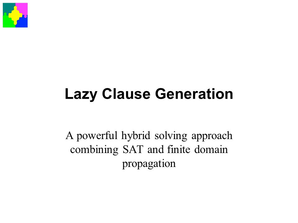 Lazy Clause Generation A powerful hybrid solving approach combining SAT and finite domain propagation