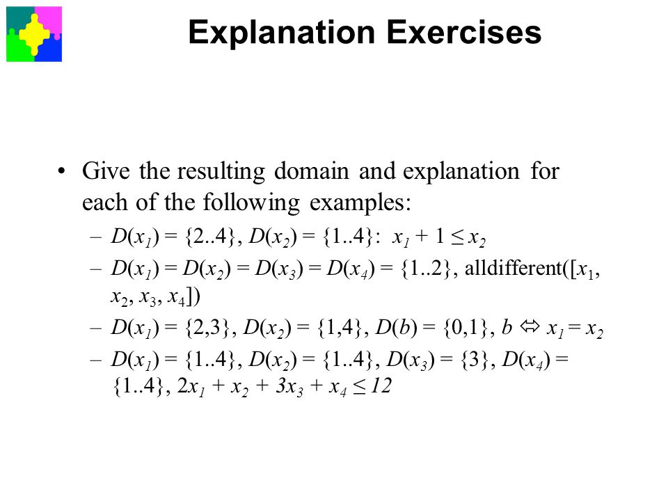 Explanation Exercises Give the resulting domain and explanation for each of the following examples: –D(x 1 ) = {2..4}, D(x 2 ) = {1..4}: x ≤ x 2 –D(x 1 ) = D(x 2 ) = D(x 3 ) = D(x 4 ) = {1..2}, alldifferent([x 1, x 2, x 3, x 4 ]) –D(x 1 ) = {2,3}, D(x 2 ) = {1,4}, D(b) = {0,1}, b  x 1 = x 2 –D(x 1 ) = {1..4}, D(x 2 ) = {1..4}, D(x 3 ) = {3}, D(x 4 ) = {1..4}, 2x 1 + x 2 + 3x 3 + x 4 ≤ 12