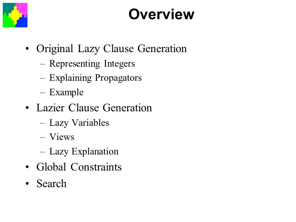 Overview Original Lazy Clause Generation –Representing Integers –Explaining Propagators –Example Lazier Clause Generation –Lazy Variables –Views –Lazy Explanation Global Constraints Search