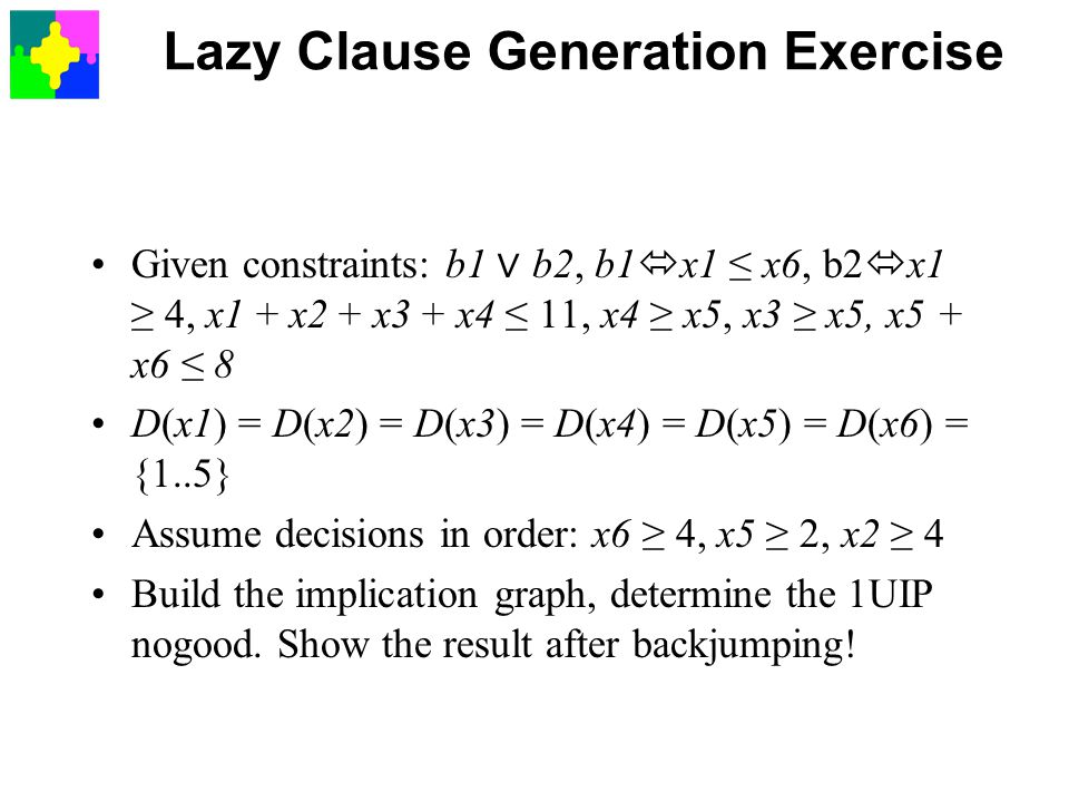 Lazy Clause Generation Exercise Given constraints: b1 ∨ b2, b1  x1 ≤ x6, b2  x1 ≥ 4, x1 + x2 + x3 + x4 ≤ 11, x4 ≥ x5, x3 ≥ x5, x5 + x6 ≤ 8 D(x1) = D(x2) = D(x3) = D(x4) = D(x5) = D(x6) = {1..5} Assume decisions in order: x6 ≥ 4, x5 ≥ 2, x2 ≥ 4 Build the implication graph, determine the 1UIP nogood.