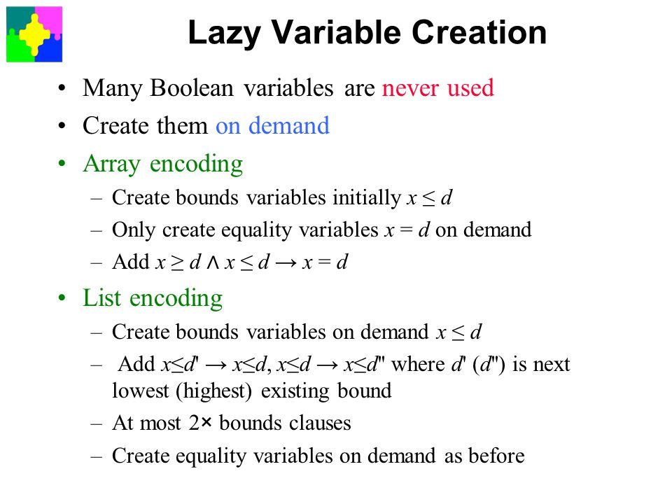 Lazy Variable Creation Many Boolean variables are never used Create them on demand Array encoding –Create bounds variables initially x ≤ d –Only create equality variables x = d on demand –Add x ≥ d ∧ x ≤ d → x = d List encoding –Create bounds variables on demand x ≤ d – Add x≤d → x≤d, x≤d → x≤d where d (d ) is next lowest (highest) existing bound –At most 2× bounds clauses –Create equality variables on demand as before