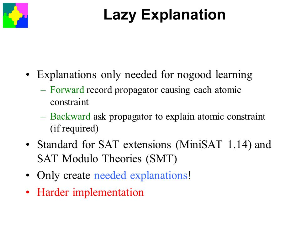 Lazy Explanation Explanations only needed for nogood learning –Forward record propagator causing each atomic constraint –Backward ask propagator to explain atomic constraint (if required) Standard for SAT extensions (MiniSAT 1.14) and SAT Modulo Theories (SMT) Only create needed explanations.