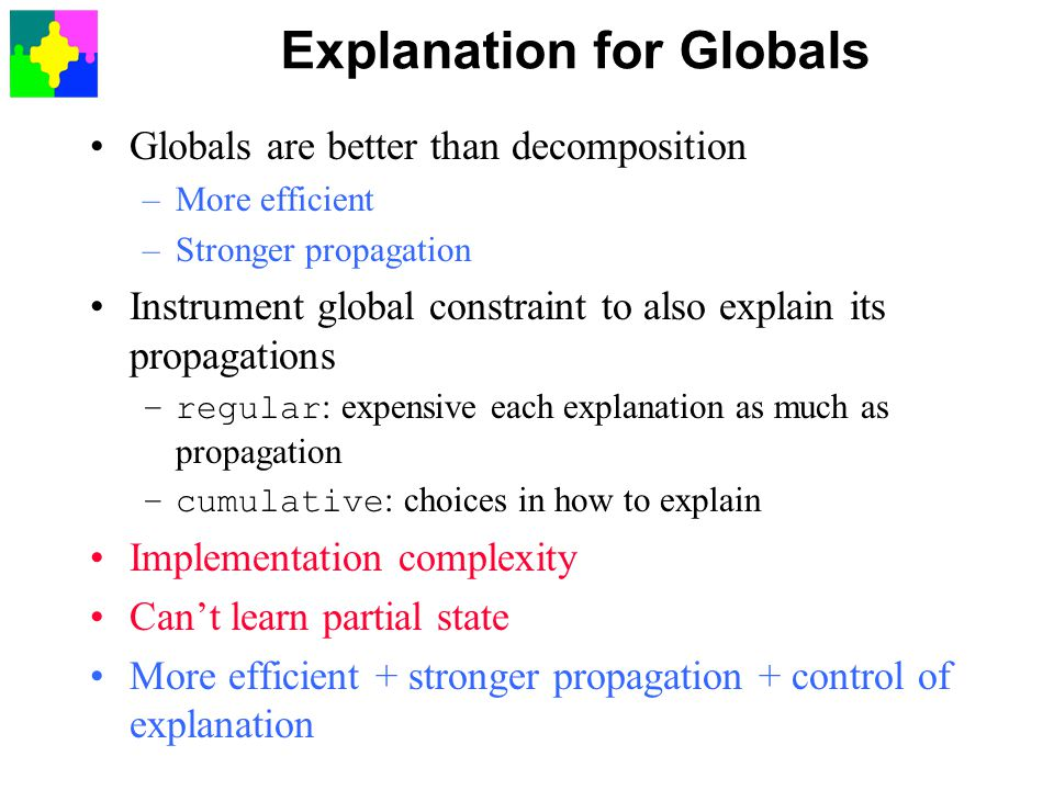 Explanation for Globals Globals are better than decomposition –More efficient –Stronger propagation Instrument global constraint to also explain its propagations –regular : expensive each explanation as much as propagation –cumulative : choices in how to explain Implementation complexity Can't learn partial state More efficient + stronger propagation + control of explanation
