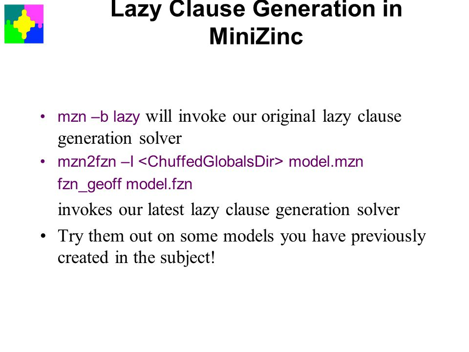 Lazy Clause Generation in MiniZinc mzn –b lazy will invoke our original lazy clause generation solver mzn2fzn –I model.mzn fzn_geoff model.fzn invokes our latest lazy clause generation solver Try them out on some models you have previously created in the subject!