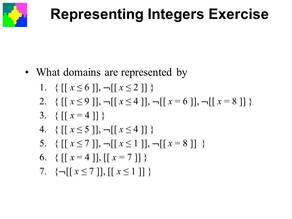 Representing Integers Exercise What domains are represented by 1.{ [[ x ≤ 6 ]],  [[ x ≤ 2 ]] } 2.{ [[ x ≤ 9 ]],  [[ x ≤ 4 ]],  [[ x = 6 ]],  [[ x = 8 ]] } 3.{ [[ x = 4 ]] } 4.{ [[ x ≤ 5 ]],  [[ x ≤ 4 ]] } 5.{ [[ x ≤ 7 ]],  [[ x ≤ 1 ]],  [[ x = 8 ]] } 6.{ [[ x = 4 ]], [[ x = 7 ]] } 7.{  [[ x ≤ 7 ]], [[ x ≤ 1 ]] }
