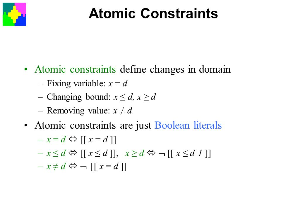 Atomic Constraints Atomic constraints define changes in domain –Fixing variable: x = d –Changing bound: x ≤ d, x ≥ d –Removing value: x ≠ d Atomic constraints are just Boolean literals –x = d  [[ x = d ]] –x ≤ d  [[ x ≤ d ]], x ≥ d   [[ x ≤ d-1 ]] –x ≠ d   [[ x = d ]]