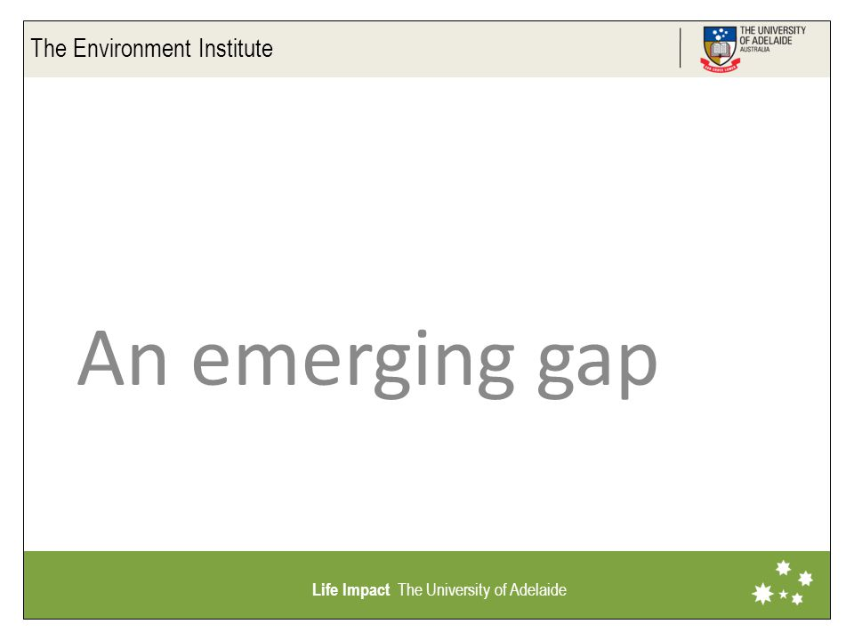 The Environment Institute Life Impact The University of Adelaide An emerging gap