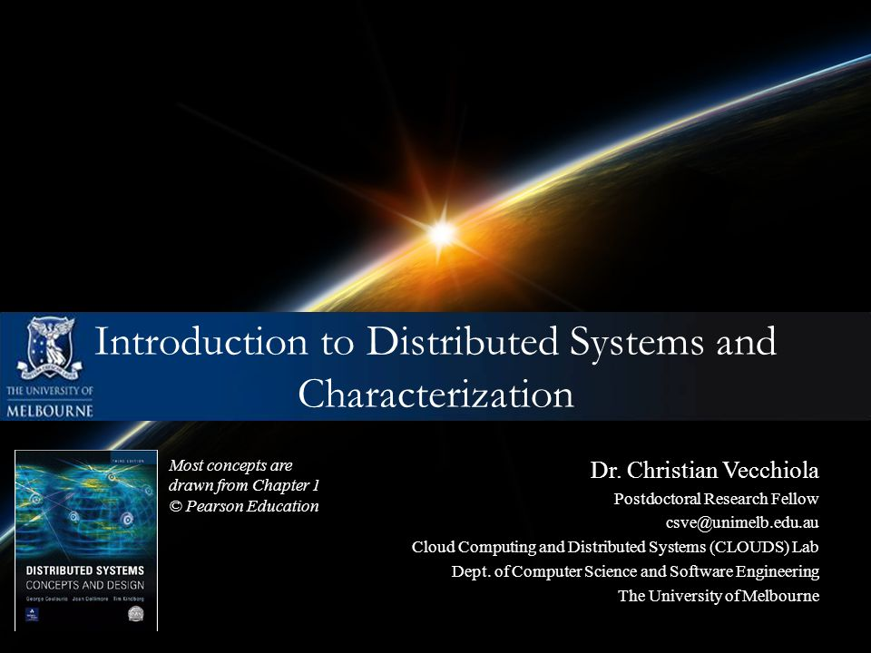 Introduction to Distributed Systems and Characterization Most concepts are drawn from Chapter 1 © Pearson Education Dr. Christian Vecchiola Postdoctor