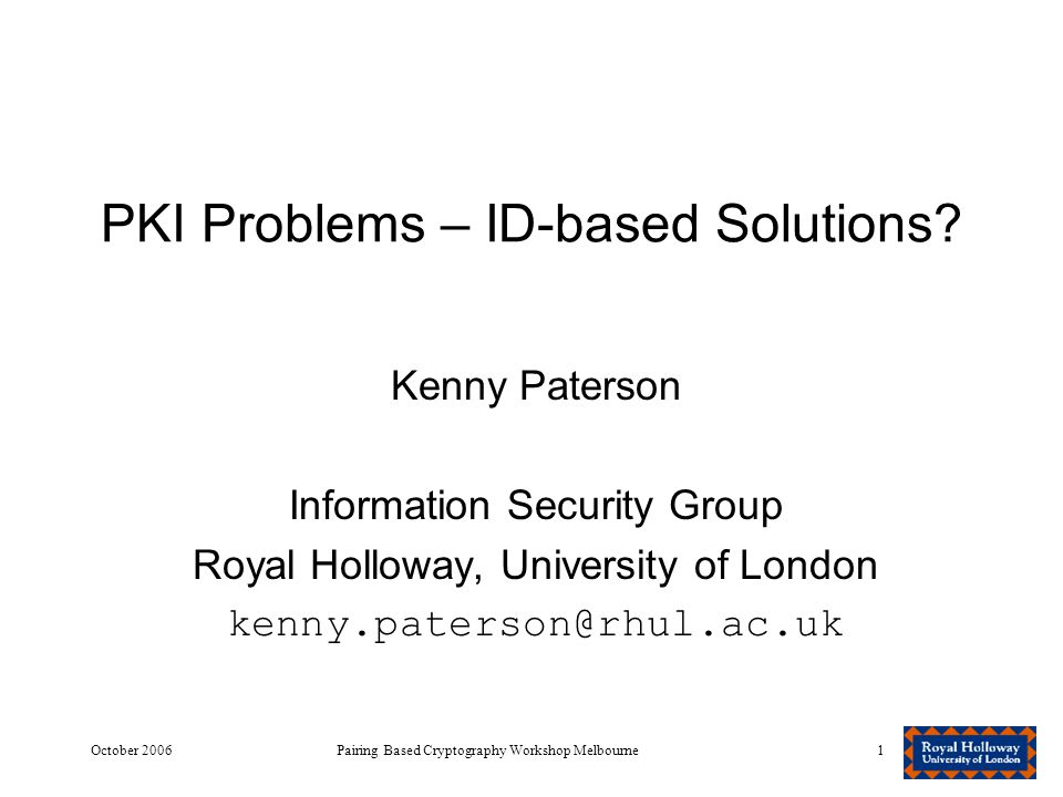 October 2006Pairing Based Cryptography Workshop Melbourne1 PKI Problems – ID-based Solutions.