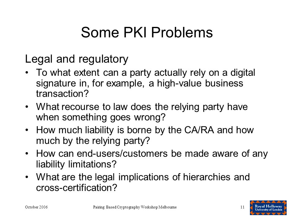 October 2006Pairing Based Cryptography Workshop Melbourne11 Some PKI Problems Legal and regulatory To what extent can a party actually rely on a digital signature in, for example, a high-value business transaction.
