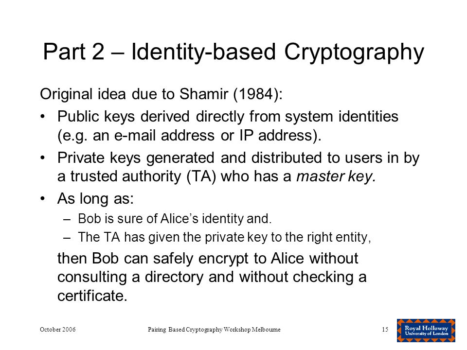 October 2006Pairing Based Cryptography Workshop Melbourne15 Part 2 – Identity-based Cryptography Original idea due to Shamir (1984): Public keys derived directly from system identities (e.g.