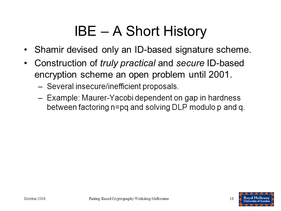 October 2006Pairing Based Cryptography Workshop Melbourne18 IBE – A Short History Shamir devised only an ID-based signature scheme.