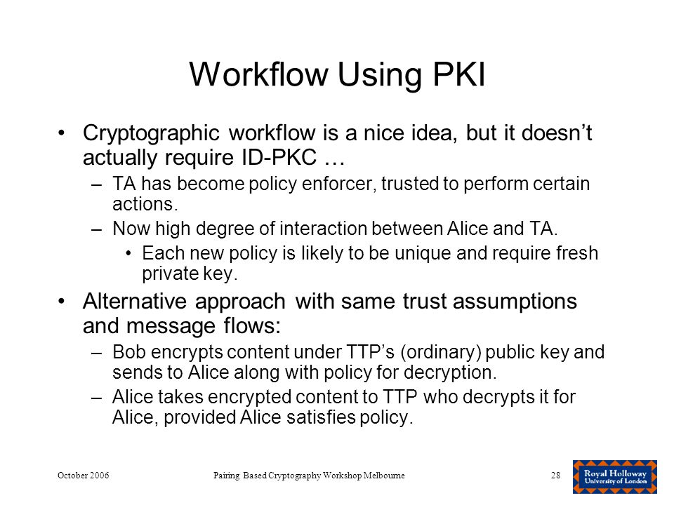 October 2006Pairing Based Cryptography Workshop Melbourne28 Workflow Using PKI Cryptographic workflow is a nice idea, but it doesn't actually require ID-PKC … –TA has become policy enforcer, trusted to perform certain actions.