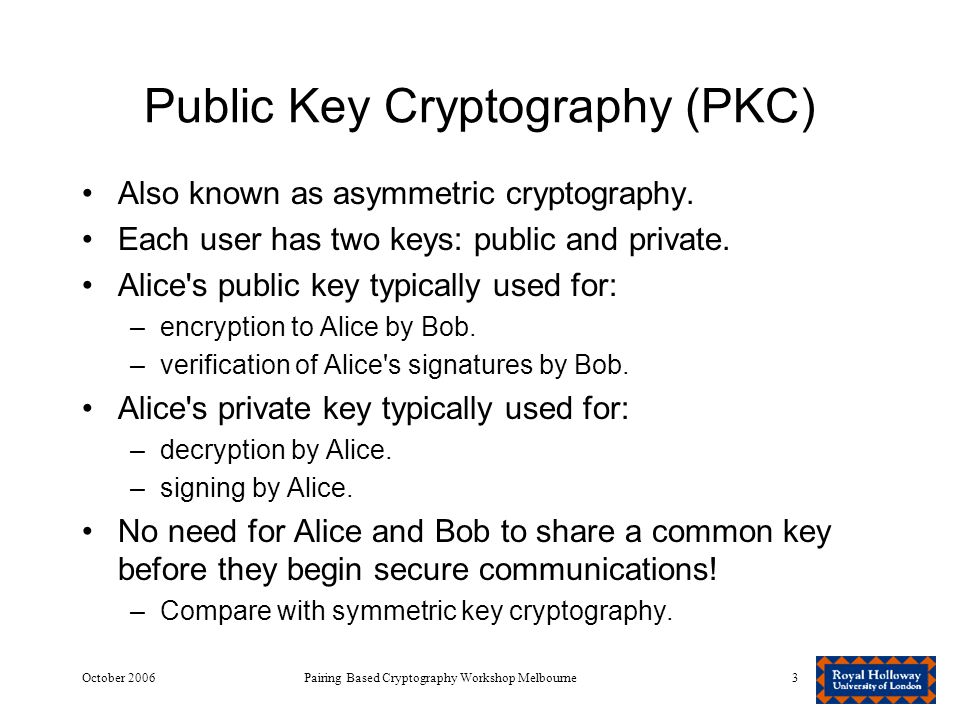 October 2006Pairing Based Cryptography Workshop Melbourne3 Public Key Cryptography (PKC) Also known as asymmetric cryptography.