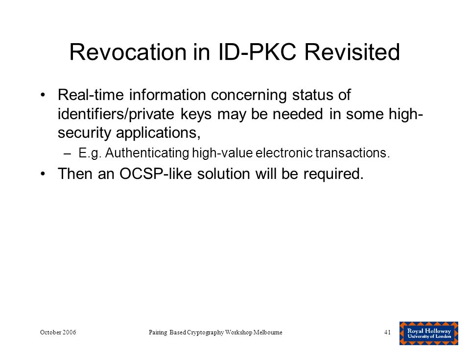 October 2006Pairing Based Cryptography Workshop Melbourne41 Revocation in ID-PKC Revisited Real-time information concerning status of identifiers/private keys may be needed in some high- security applications, –E.g.
