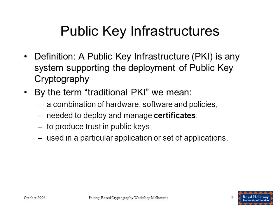 October 2006Pairing Based Cryptography Workshop Melbourne5 Public Key Infrastructures Definition: A Public Key Infrastructure (PKI) is any system supporting the deployment of Public Key Cryptography By the term traditional PKI we mean: –a combination of hardware, software and policies; –needed to deploy and manage certificates; –to produce trust in public keys; –used in a particular application or set of applications.