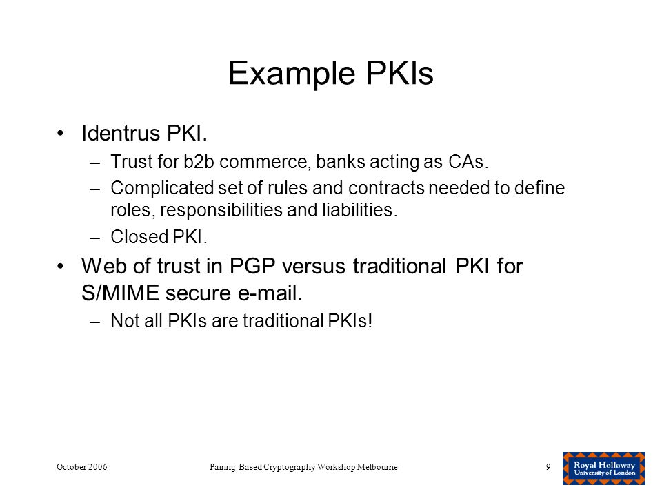 October 2006Pairing Based Cryptography Workshop Melbourne9 Example PKIs Identrus PKI.