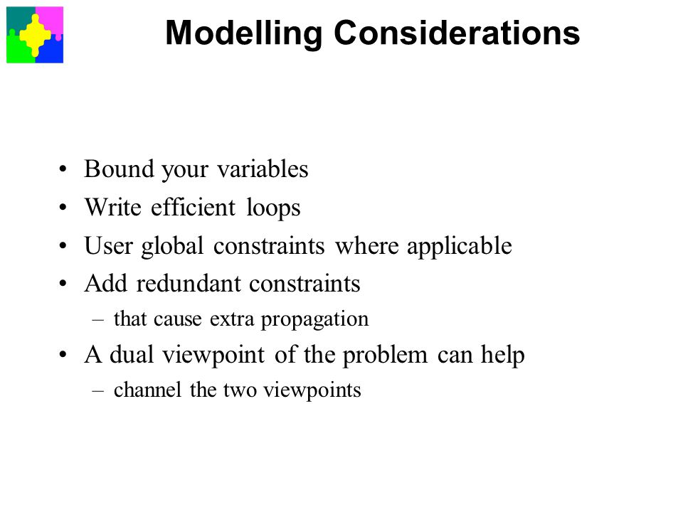 Modelling Considerations Bound your variables Write efficient loops User global constraints where applicable Add redundant constraints –that cause extra propagation A dual viewpoint of the problem can help –channel the two viewpoints