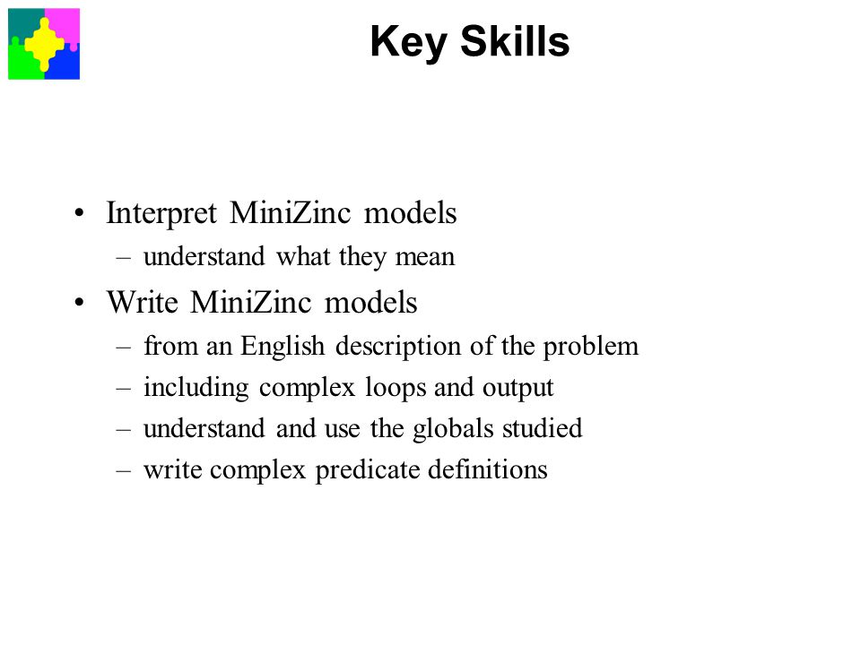 Key Skills Interpret MiniZinc models –understand what they mean Write MiniZinc models –from an English description of the problem –including complex loops and output –understand and use the globals studied –write complex predicate definitions