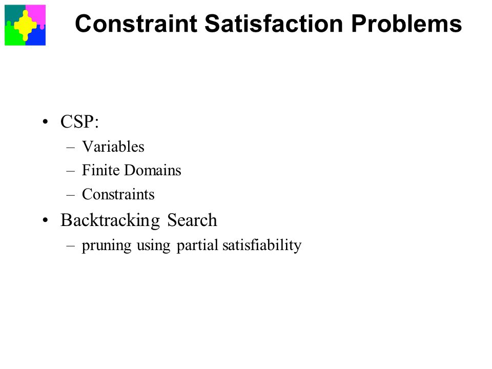 Constraint Satisfaction Problems CSP: –Variables –Finite Domains –Constraints Backtracking Search –pruning using partial satisfiability