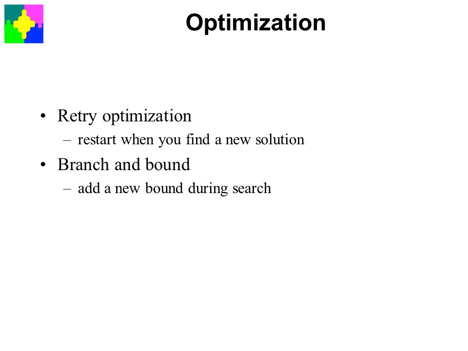 Optimization Retry optimization –restart when you find a new solution Branch and bound –add a new bound during search