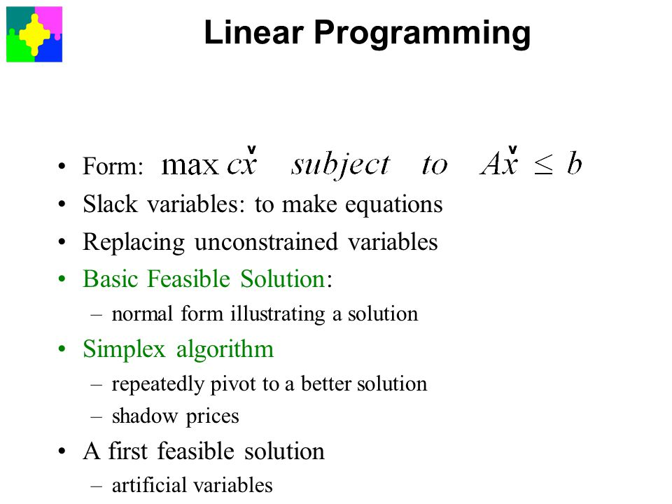 Linear Programming Form: Slack variables: to make equations Replacing unconstrained variables Basic Feasible Solution: –normal form illustrating a solution Simplex algorithm –repeatedly pivot to a better solution –shadow prices A first feasible solution –artificial variables