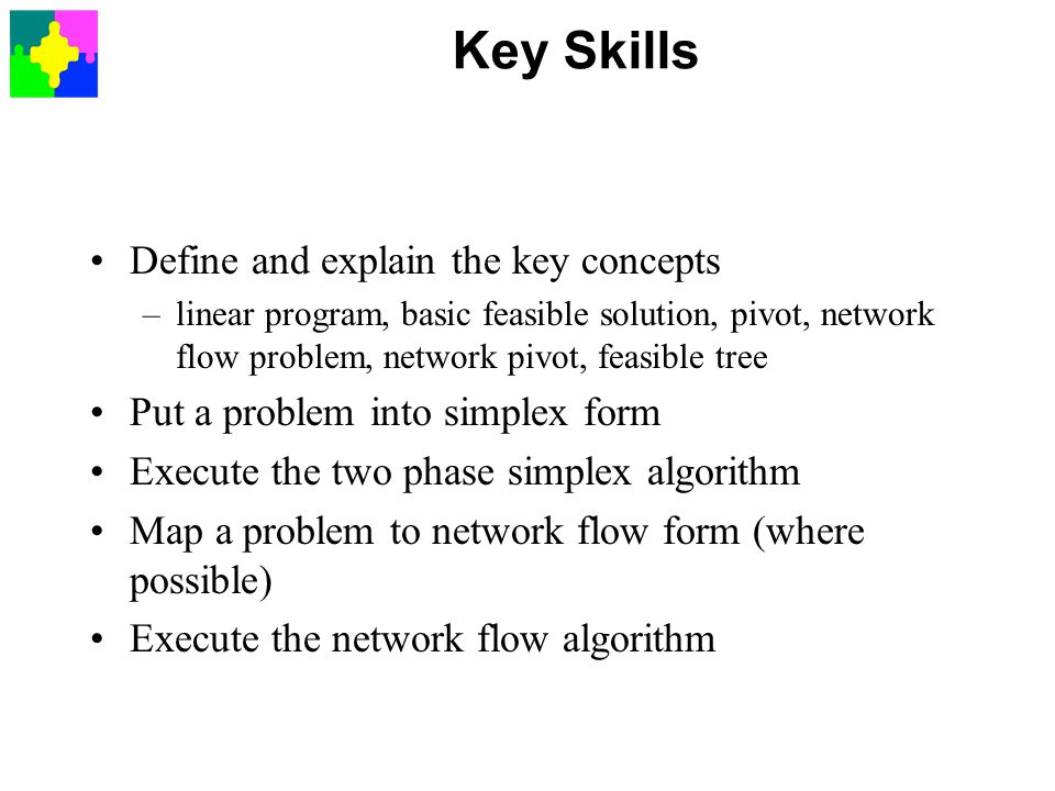 Key Skills Define and explain the key concepts –linear program, basic feasible solution, pivot, network flow problem, network pivot, feasible tree Put a problem into simplex form Execute the two phase simplex algorithm Map a problem to network flow form (where possible) Execute the network flow algorithm