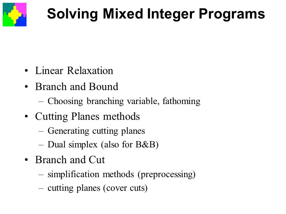 Solving Mixed Integer Programs Linear Relaxation Branch and Bound –Choosing branching variable, fathoming Cutting Planes methods –Generating cutting planes –Dual simplex (also for B&B) Branch and Cut –simplification methods (preprocessing) –cutting planes (cover cuts)