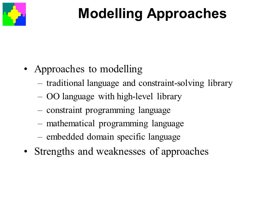 Modelling Approaches Approaches to modelling –traditional language and constraint-solving library –OO language with high-level library –constraint programming language –mathematical programming language –embedded domain specific language Strengths and weaknesses of approaches
