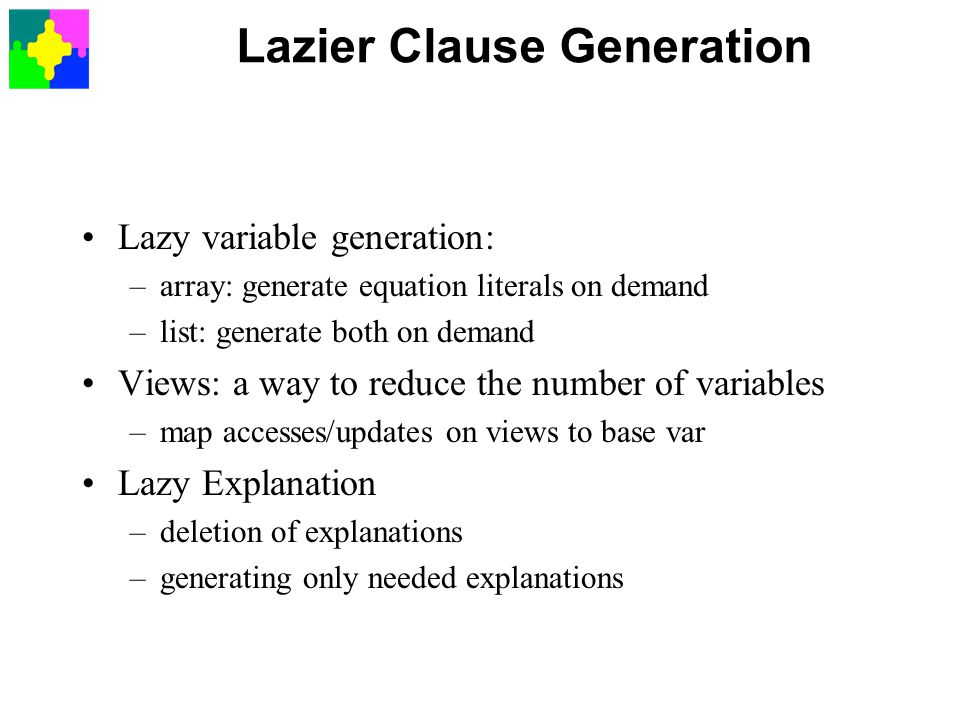 Lazier Clause Generation Lazy variable generation: –array: generate equation literals on demand –list: generate both on demand Views: a way to reduce the number of variables –map accesses/updates on views to base var Lazy Explanation –deletion of explanations –generating only needed explanations