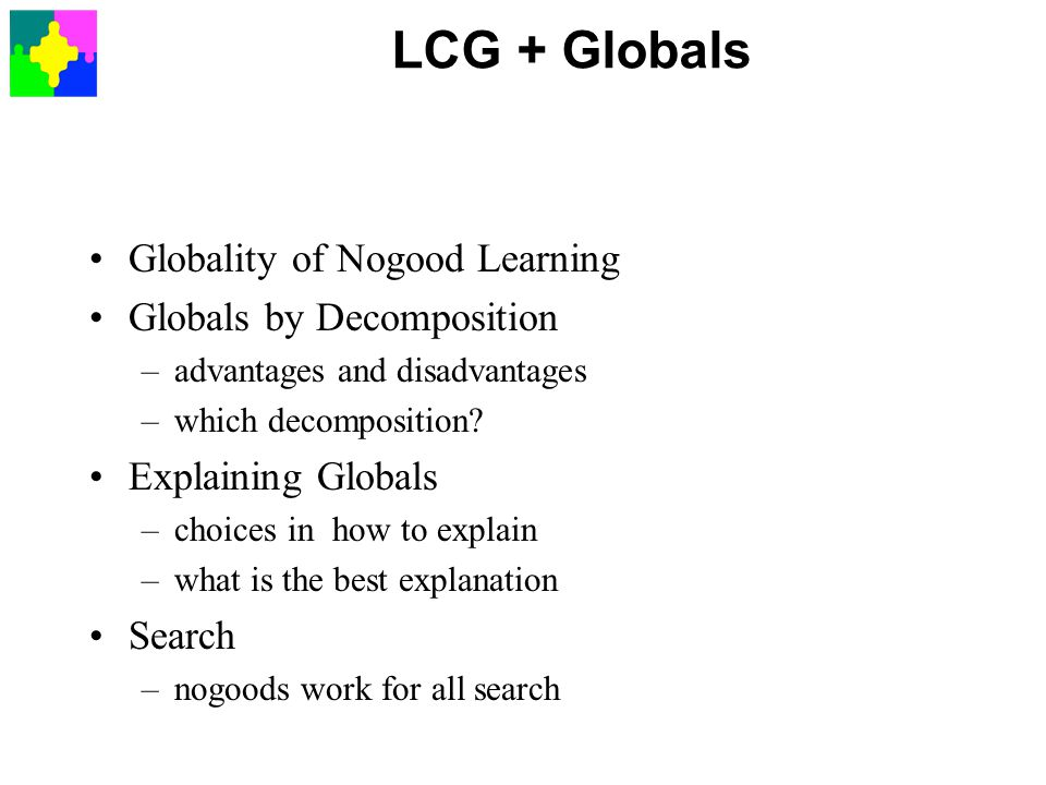 LCG + Globals Globality of Nogood Learning Globals by Decomposition –advantages and disadvantages –which decomposition.