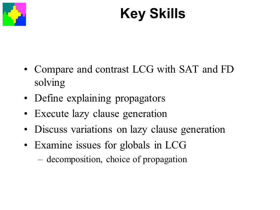 Key Skills Compare and contrast LCG with SAT and FD solving Define explaining propagators Execute lazy clause generation Discuss variations on lazy clause generation Examine issues for globals in LCG –decomposition, choice of propagation
