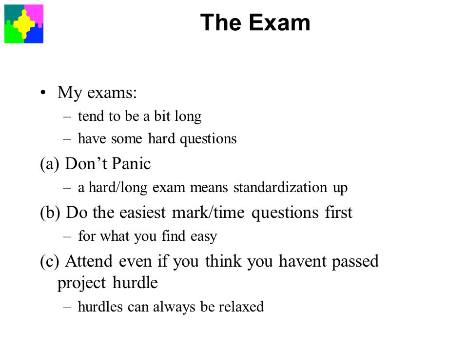 The Exam My exams: –tend to be a bit long –have some hard questions (a) Don't Panic –a hard/long exam means standardization up (b) Do the easiest mark/time questions first –for what you find easy (c) Attend even if you think you havent passed project hurdle –hurdles can always be relaxed