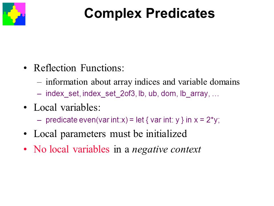Complex Predicates Reflection Functions: –information about array indices and variable domains –index_set, index_set_2of3, lb, ub, dom, lb_array, … Local variables: –predicate even(var int:x) = let { var int: y } in x = 2*y; Local parameters must be initialized No local variables in a negative context