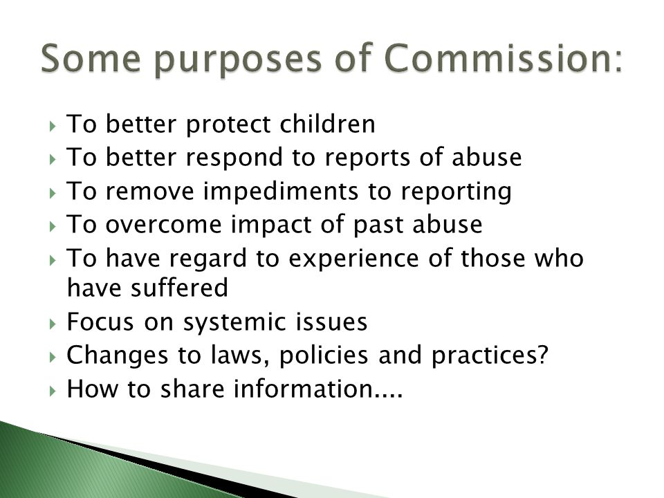  To better protect children  To better respond to reports of abuse  To remove impediments to reporting  To overcome impact of past abuse  To have regard to experience of those who have suffered  Focus on systemic issues  Changes to laws, policies and practices.