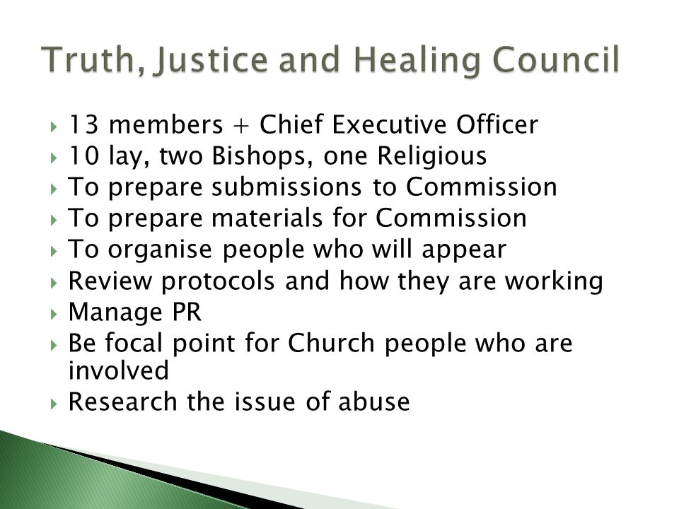  13 members + Chief Executive Officer  10 lay, two Bishops, one Religious  To prepare submissions to Commission  To prepare materials for Commission  To organise people who will appear  Review protocols and how they are working  Manage PR  Be focal point for Church people who are involved  Research the issue of abuse