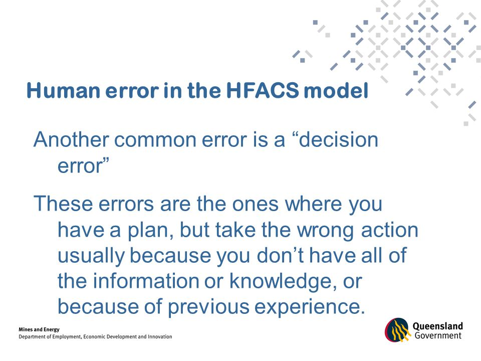 Human error in the HFACS model Another common error is a decision error These errors are the ones where you have a plan, but take the wrong action usually because you don't have all of the information or knowledge, or because of previous experience.
