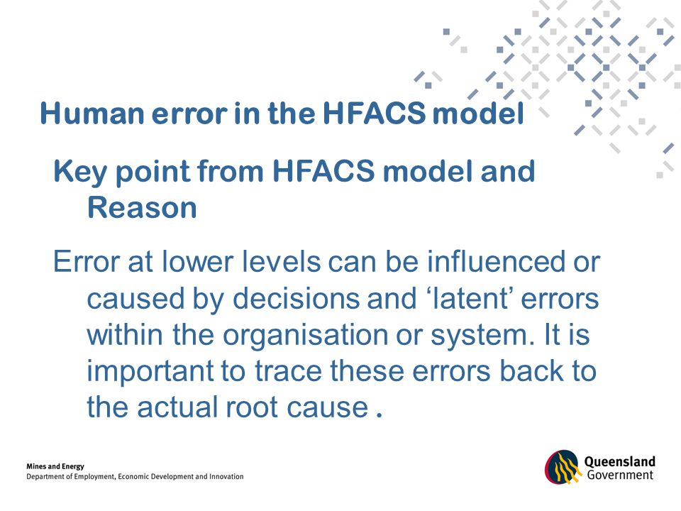 Human error in the HFACS model Key point from HFACS model and Reason Error at lower levels can be influenced or caused by decisions and 'latent' error