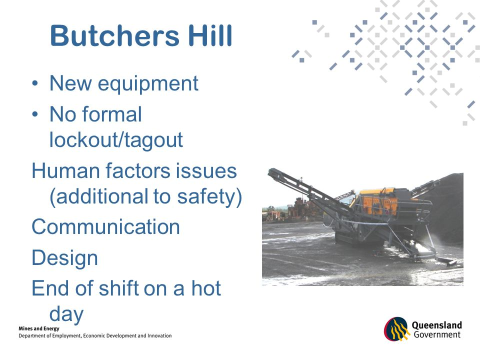 Butchers Hill New equipment No formal lockout/tagout Human factors issues (additional to safety) Communication Design End of shift on a hot day