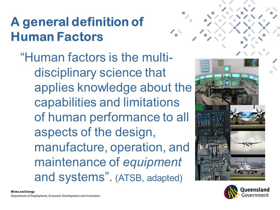 A general definition of Human Factors Human factors is the multi- disciplinary science that applies knowledge about the capabilities and limitations of human performance to all aspects of the design, manufacture, operation, and maintenance of equipment and systems .