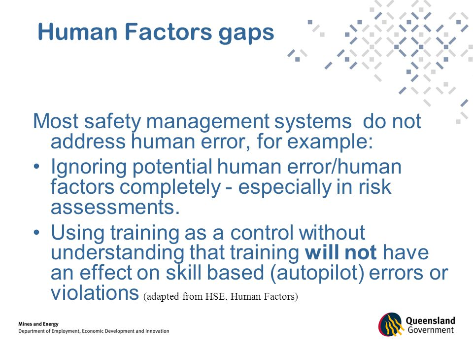 Human Factors gaps Most safety management systems do not address human error, for example: Ignoring potential human error/human factors completely - especially in risk assessments.