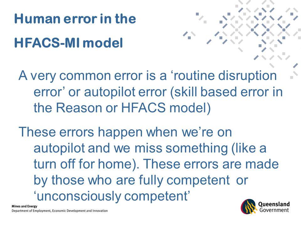 Human error in the HFACS-MI model A very common error is a 'routine disruption error' or autopilot error (skill based error in the Reason or HFACS mod