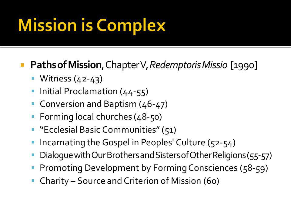  Paths of Mission, Chapter V, Redemptoris Missio [1990]  Witness (42-43)  Initial Proclamation (44-55)  Conversion and Baptism (46-47)  Forming local churches (48-50)  Ecclesial Basic Communities (51)  Incarnating the Gospel in Peoples Culture (52-54)  Dialogue with Our Brothers and Sisters of Other Religions (55-57)  Promoting Development by Forming Consciences (58-59)  Charity – Source and Criterion of Mission (60)