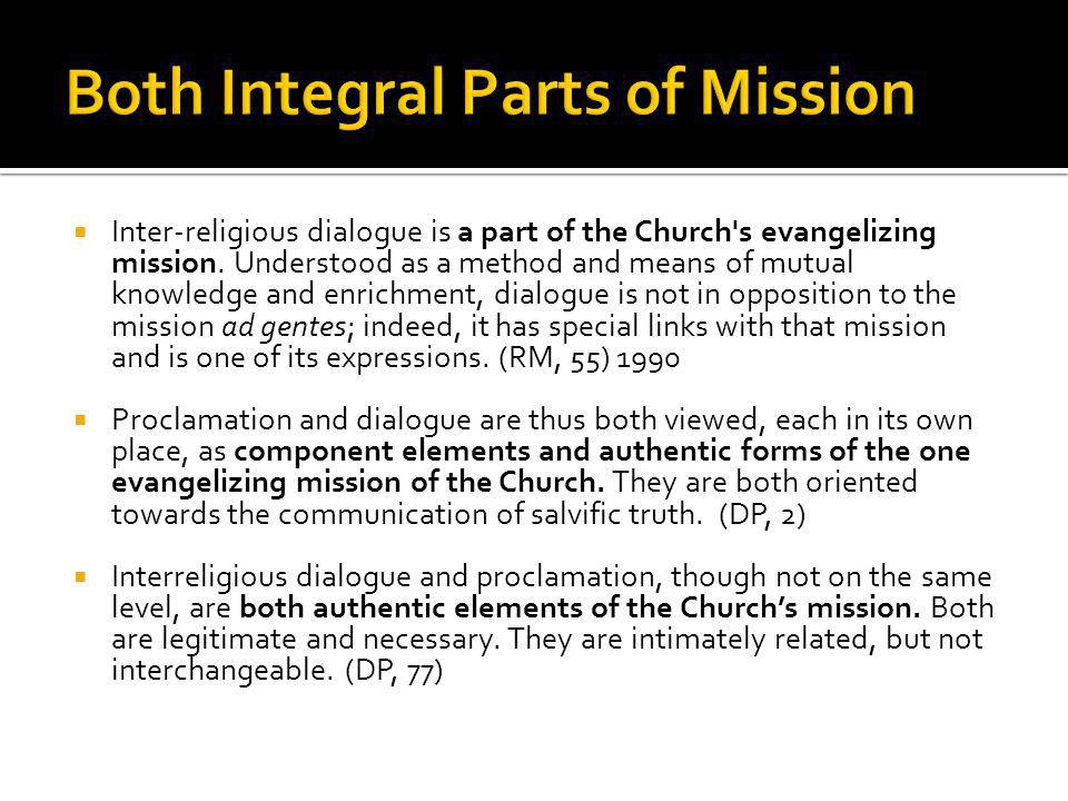  Inter-religious dialogue is a part of the Church's evangelizing mission. Understood as a method and means of mutual knowledge and enrichment, dialog