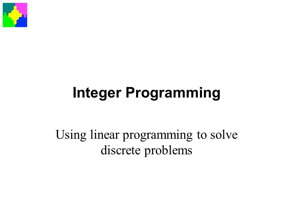 Integer Programming Using linear programming to solve discrete problems