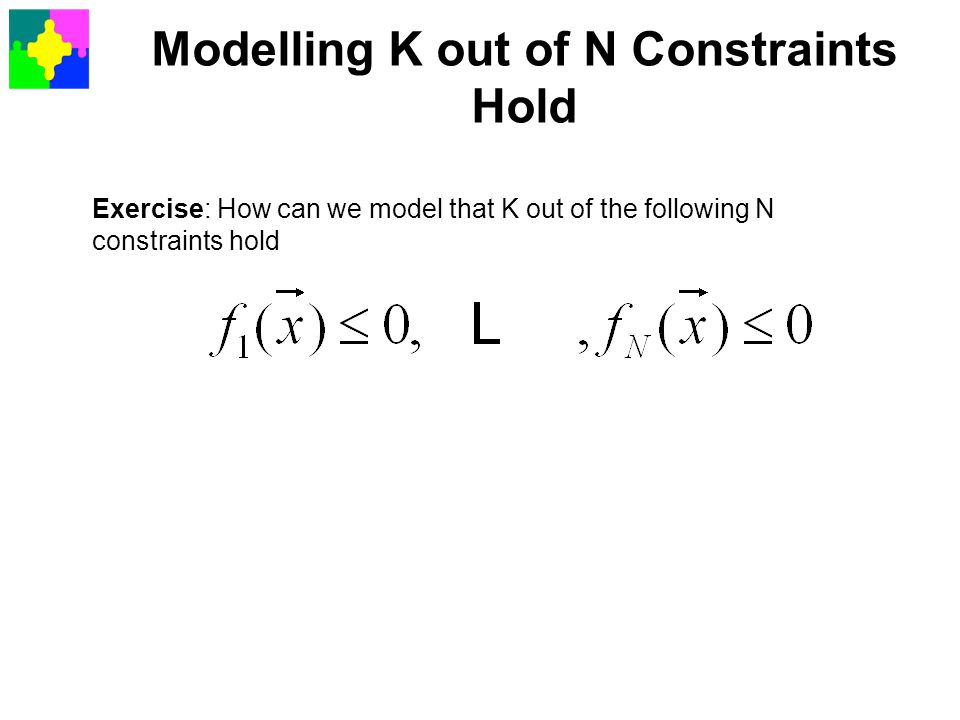 Modelling K out of N Constraints Hold Exercise: How can we model that K out of the following N constraints hold