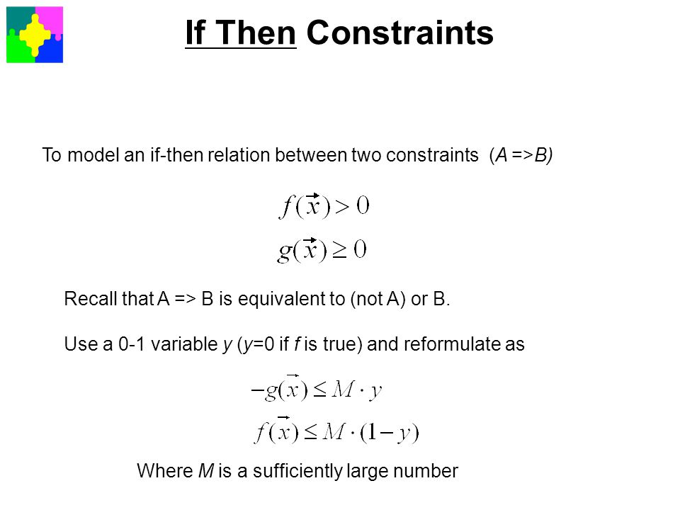 To model an if-then relation between two constraints (A =>B) Recall that A => B is equivalent to (not A) or B. Use a 0-1 variable y (y=0 if f is true)
